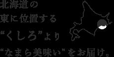 """北海道の東に位置する""""くしろ""""より""""なまら美味しい""""をお届け。"""